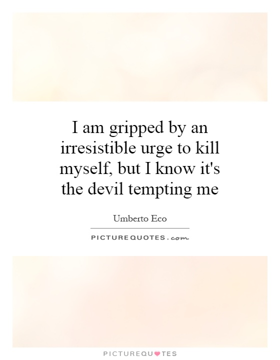 I am gripped by an irresistible urge to kill myself, but I know it's the devil tempting me Picture Quote #1