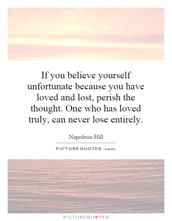 If you believe yourself unfortunate because you have loved and lost, perish the thought. One who has loved truly, can never lose entirely Picture Quote #1