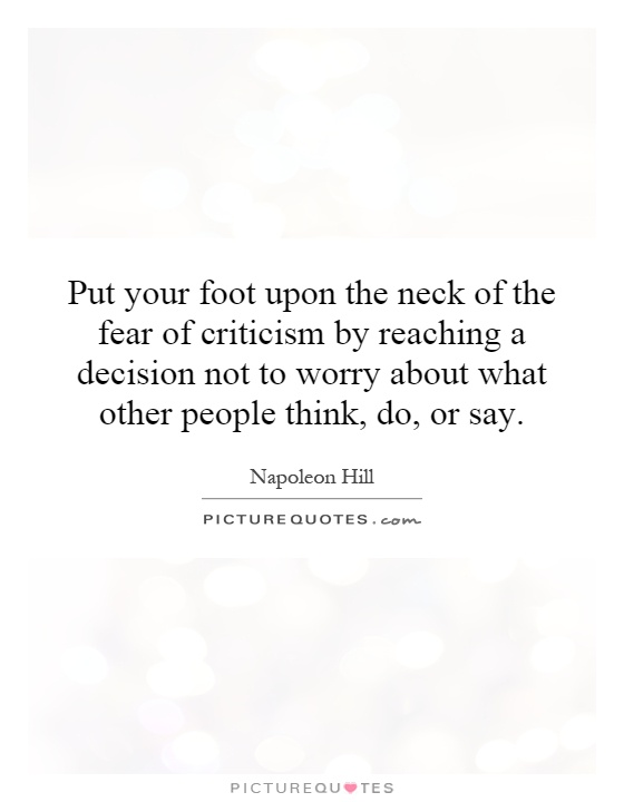 Put your foot upon the neck of the fear of criticism by reaching a decision not to worry about what other people think, do, or say Picture Quote #1