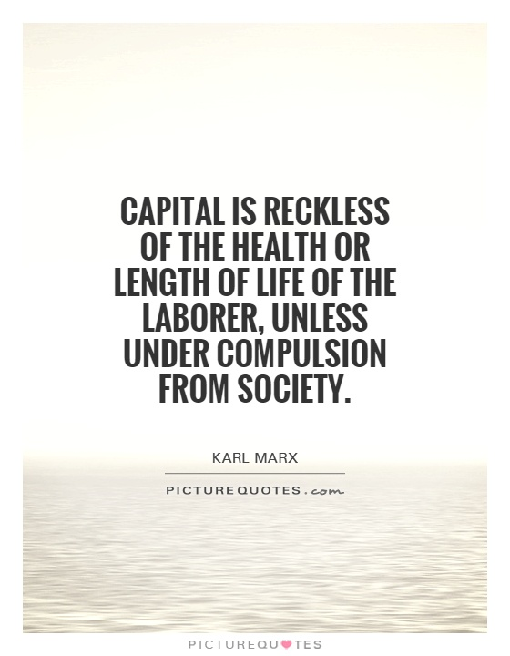 Capital is reckless of the health or length of life of the laborer, unless under compulsion from society Picture Quote #1