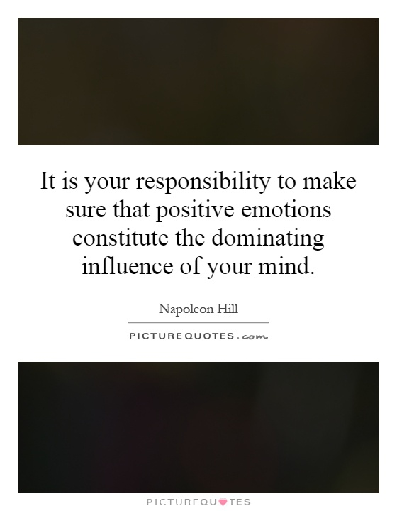 It is your responsibility to make sure that positive emotions constitute the dominating influence of your mind Picture Quote #1