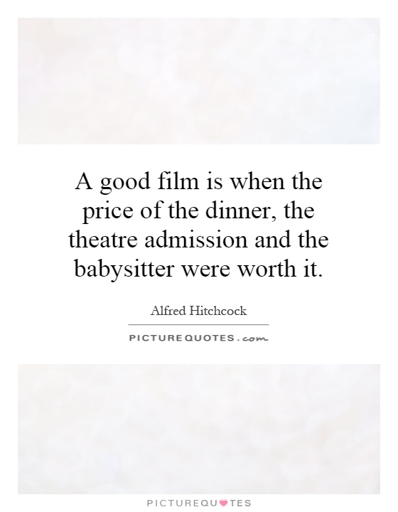 A good film is when the price of the dinner, the theatre admission and the babysitter were worth it Picture Quote #1