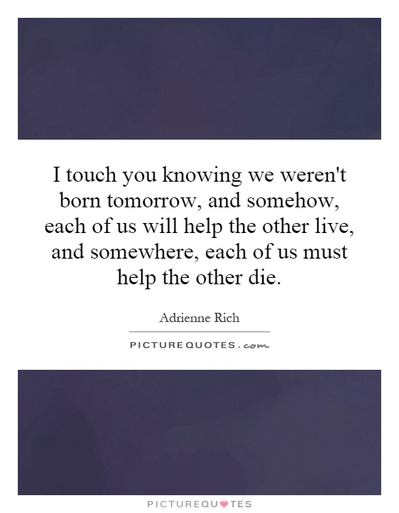 I touch you knowing we weren't born tomorrow, and somehow, each of us will help the other live, and somewhere, each of us must help the other die Picture Quote #1