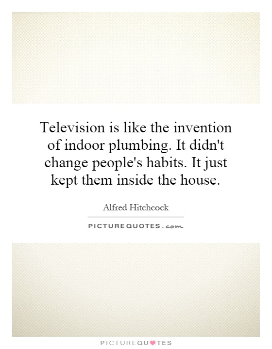 Television is like the invention of indoor plumbing. It didn't change people's habits. It just kept them inside the house Picture Quote #1