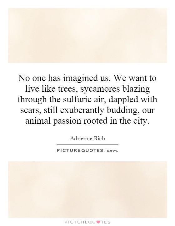 No one has imagined us. We want to live like trees, sycamores blazing through the sulfuric air, dappled with scars, still exuberantly budding, our animal passion rooted in the city Picture Quote #1