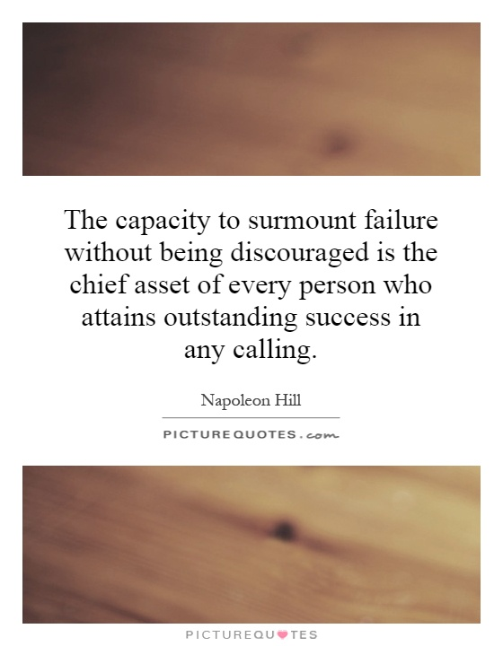 The capacity to surmount failure without being discouraged is the chief asset of every person who attains outstanding success in any calling Picture Quote #1
