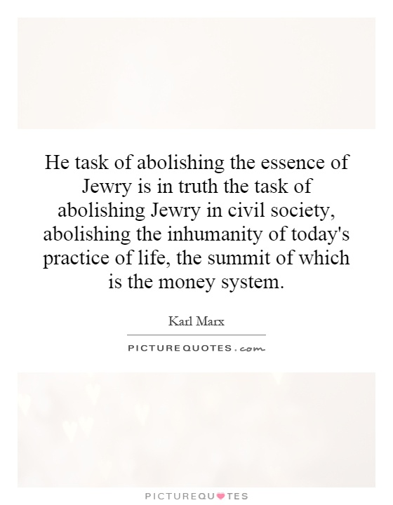 He task of abolishing the essence of Jewry is in truth the task of abolishing Jewry in civil society, abolishing the inhumanity of today's practice of life, the summit of which is the money system Picture Quote #1