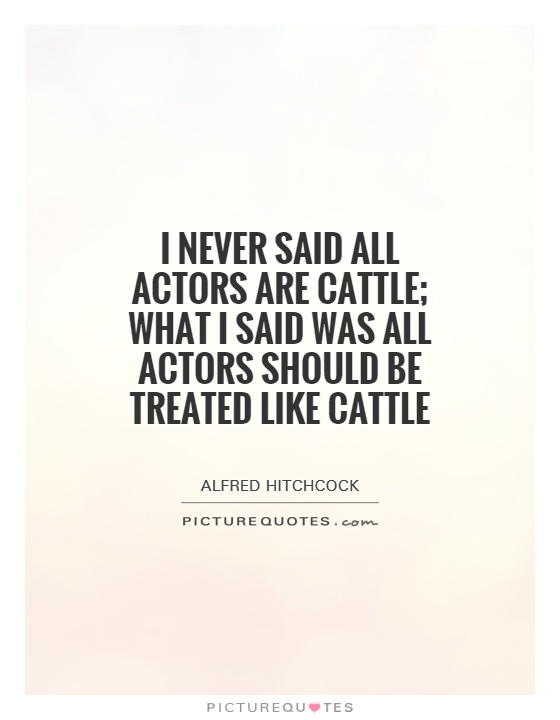 I never said all actors are cattle; what I said was all actors should be treated like cattle Picture Quote #1