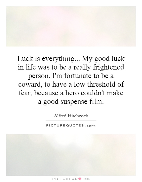 Luck is everything... My good luck in life was to be a really frightened person. I'm fortunate to be a coward, to have a low threshold of fear, because a hero couldn't make a good suspense film Picture Quote #1