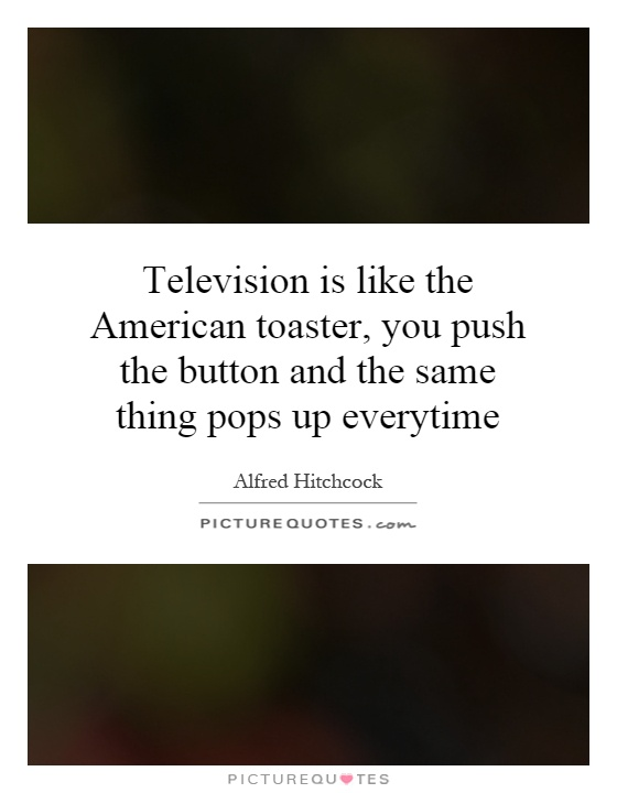 Television is like the American toaster, you push the button and the same thing pops up everytime Picture Quote #1