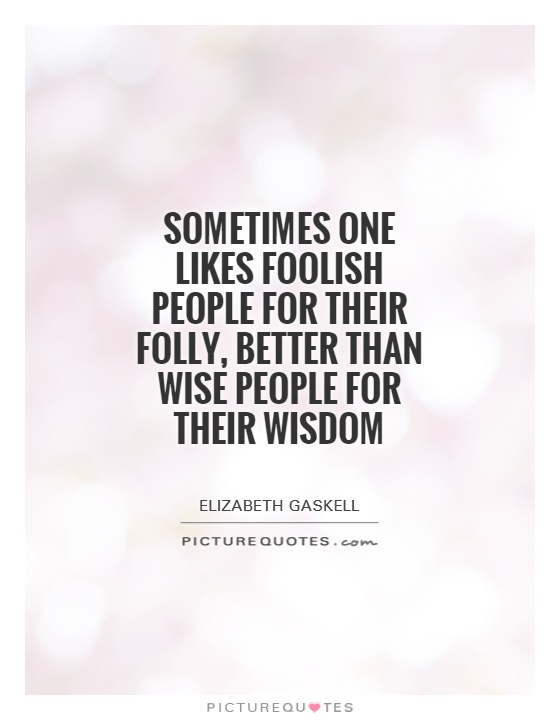 Sometimes one likes foolish people for their folly, better than wise people for their wisdom Picture Quote #1