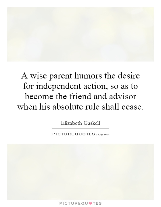 A wise parent humors the desire for independent action, so as to become the friend and advisor when his absolute rule shall cease Picture Quote #1