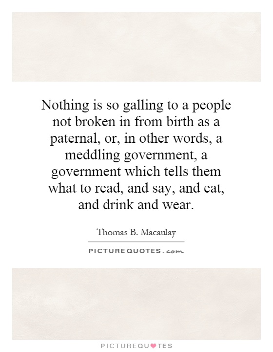 Nothing is so galling to a people not broken in from birth as a paternal, or, in other words, a meddling government, a government which tells them what to read, and say, and eat, and drink and wear Picture Quote #1