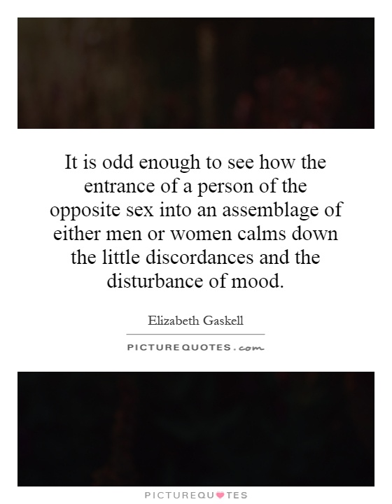It is odd enough to see how the entrance of a person of the opposite sex into an assemblage of either men or women calms down the little discordances and the disturbance of mood Picture Quote #1