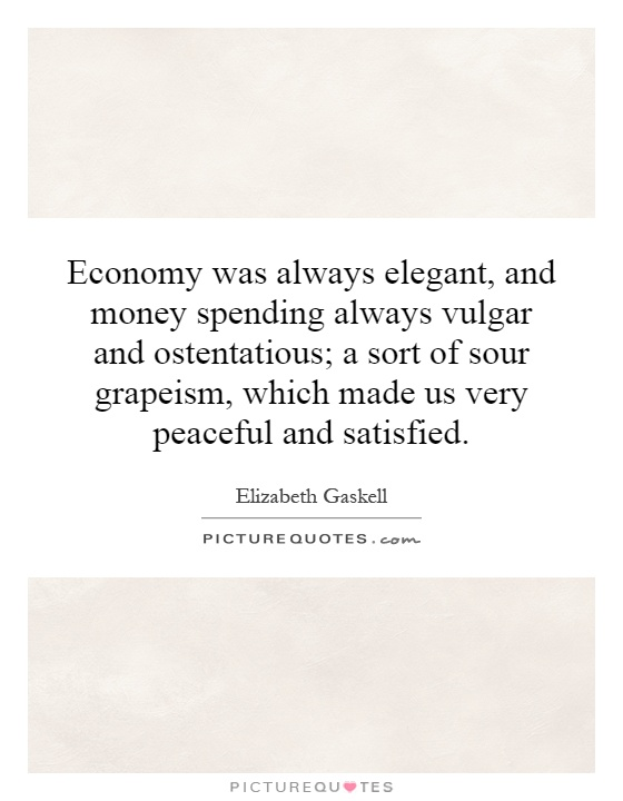 Economy was always elegant, and money spending always vulgar and ostentatious; a sort of sour grapeism, which made us very peaceful and satisfied Picture Quote #1