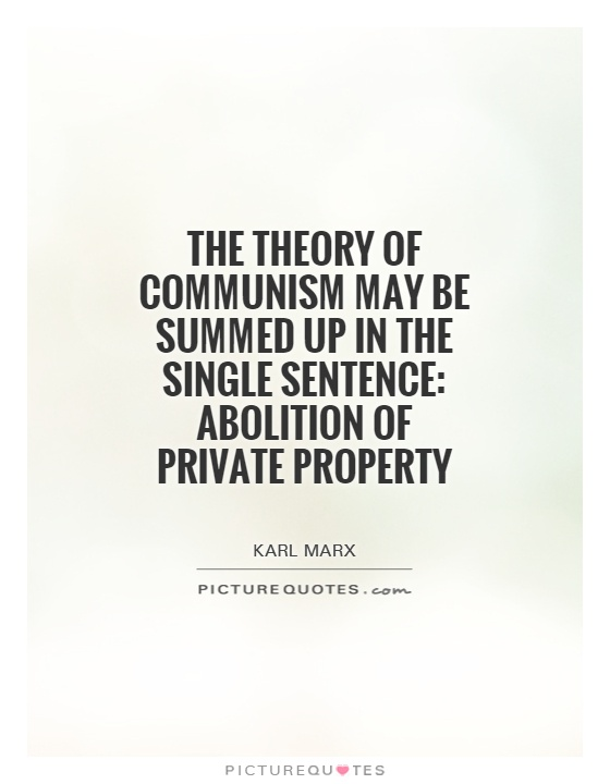 The theory of Communism may be summed up in the single sentence: Abolition of private property Picture Quote #1
