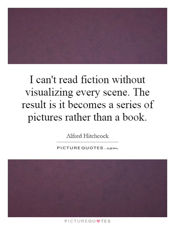 I can't read fiction without visualizing every scene. The result is it becomes a series of pictures rather than a book Picture Quote #1