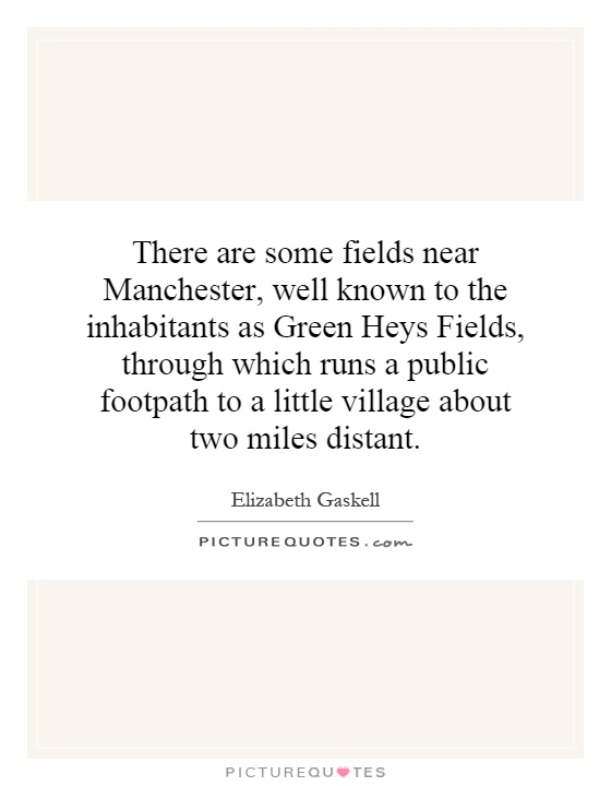 There are some fields near Manchester, well known to the inhabitants as Green Heys Fields, through which runs a public footpath to a little village about two miles distant Picture Quote #1