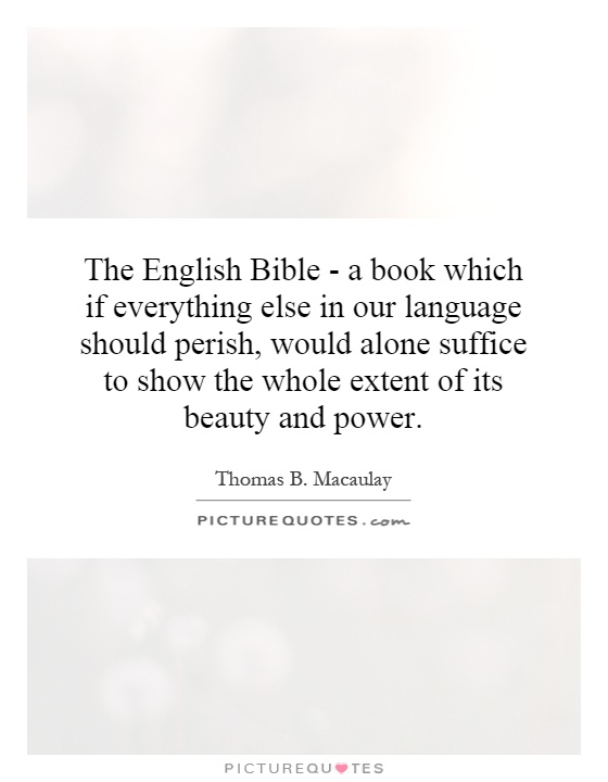 The English Bible - a book which if everything else in our language should perish, would alone suffice to show the whole extent of its beauty and power Picture Quote #1
