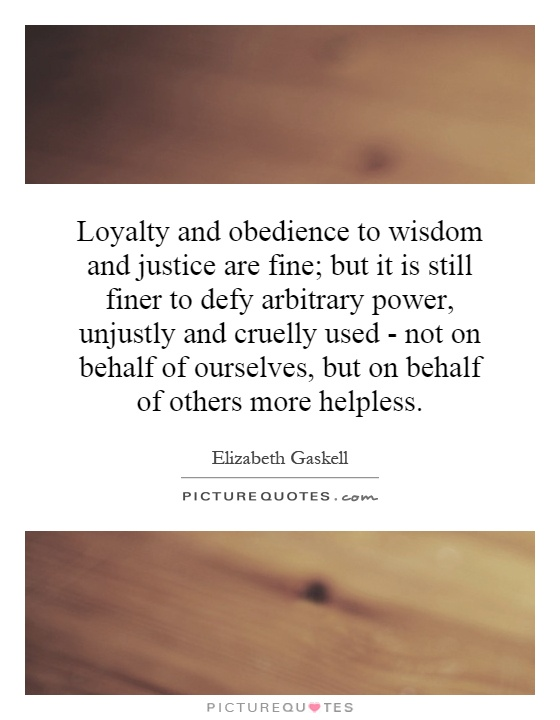 Loyalty and obedience to wisdom and justice are fine; but it is still finer to defy arbitrary power, unjustly and cruelly used - not on behalf of ourselves, but on behalf of others more helpless Picture Quote #1