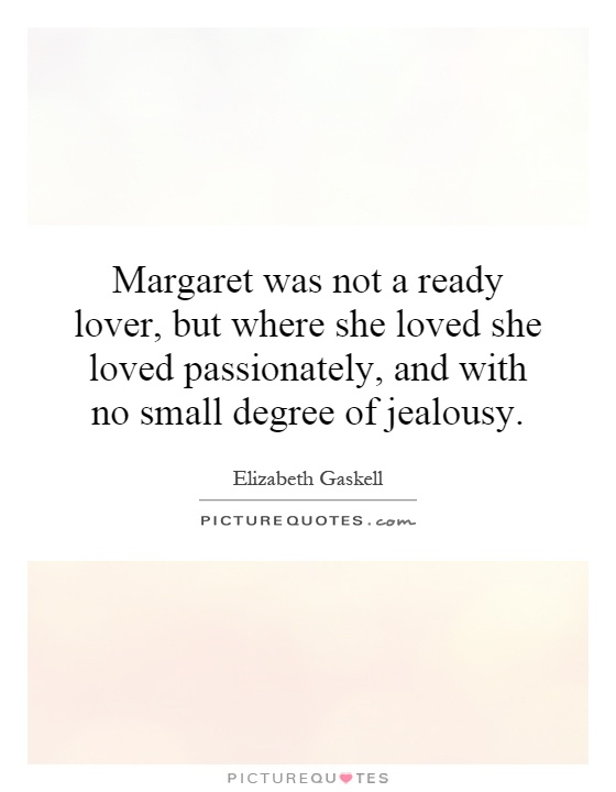 Margaret was not a ready lover, but where she loved she loved passionately, and with no small degree of jealousy Picture Quote #1