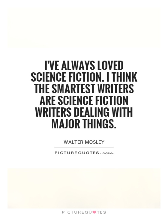 I've always loved science fiction. I think the smartest writers are science fiction writers dealing with major things Picture Quote #1