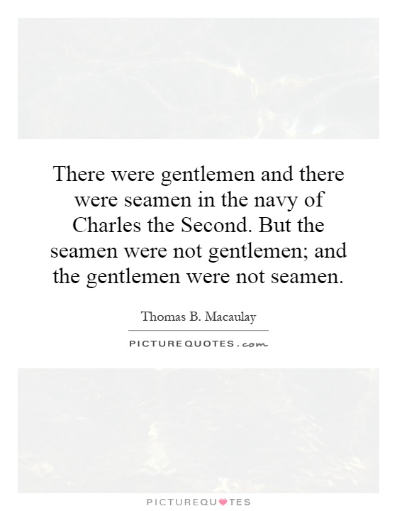 There were gentlemen and there were seamen in the navy of Charles the Second. But the seamen were not gentlemen; and the gentlemen were not seamen Picture Quote #1