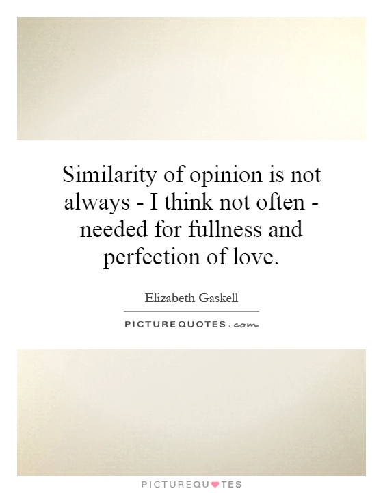 Similarity of opinion is not always - I think not often - needed for fullness and perfection of love Picture Quote #1