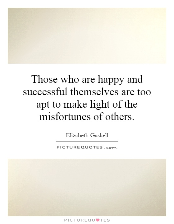 Those who are happy and successful themselves are too apt to make light of the misfortunes of others Picture Quote #1