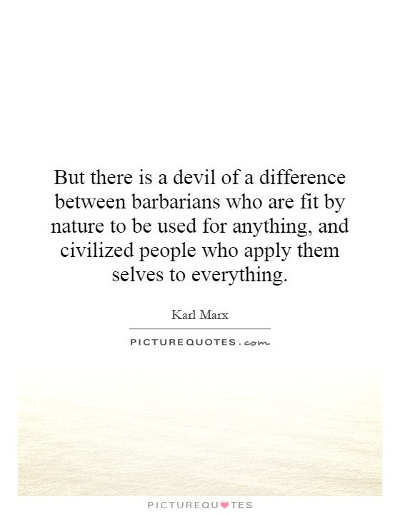 But there is a devil of a difference between barbarians who are fit by nature to be used for anything, and civilized people who apply them selves to everything Picture Quote #1