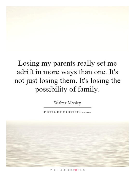 Losing my parents really set me adrift in more ways than one. It's not just losing them. It's losing the possibility of family Picture Quote #1