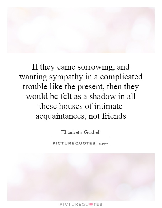 If they came sorrowing, and wanting sympathy in a complicated trouble like the present, then they would be felt as a shadow in all these houses of intimate acquaintances, not friends Picture Quote #1