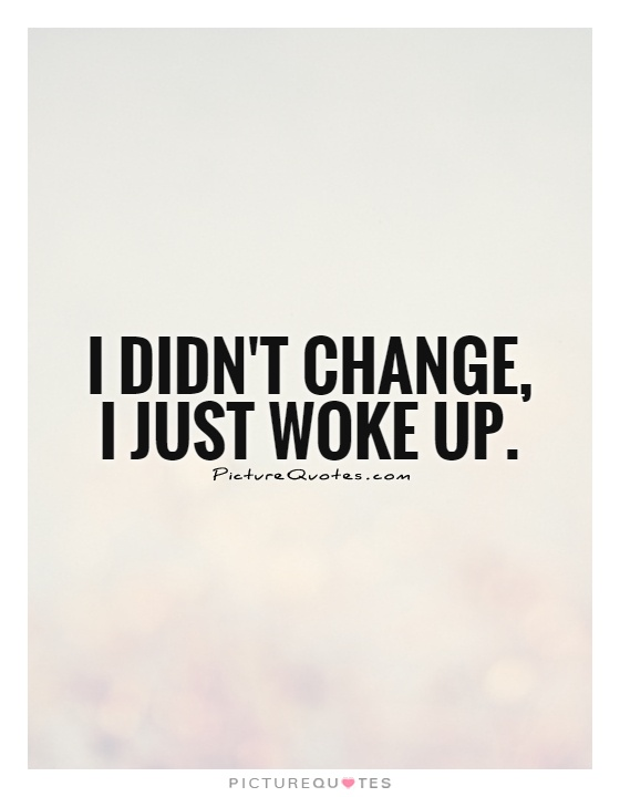 I didn't change, I just woke up Picture Quote #1