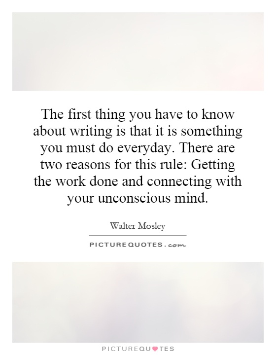 The first thing you have to know about writing is that it is something you must do everyday. There are two reasons for this rule: Getting the work done and connecting with your unconscious mind Picture Quote #1
