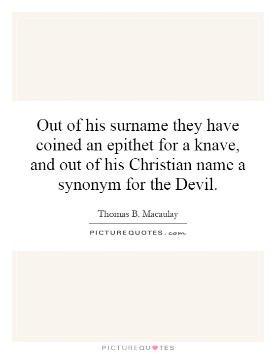 Out of his surname they have coined an epithet for a knave, and out of his Christian name a synonym for the Devil Picture Quote #1