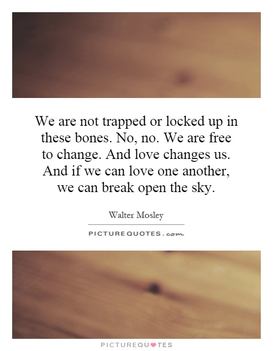 We are not trapped or locked up in these bones. No, no. We are free to change. And love changes us. And if we can love one another, we can break open the sky Picture Quote #1