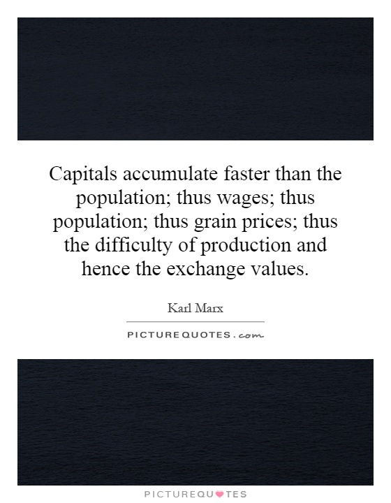 Capitals accumulate faster than the population; thus wages; thus population; thus grain prices; thus the difficulty of production and hence the exchange values Picture Quote #1