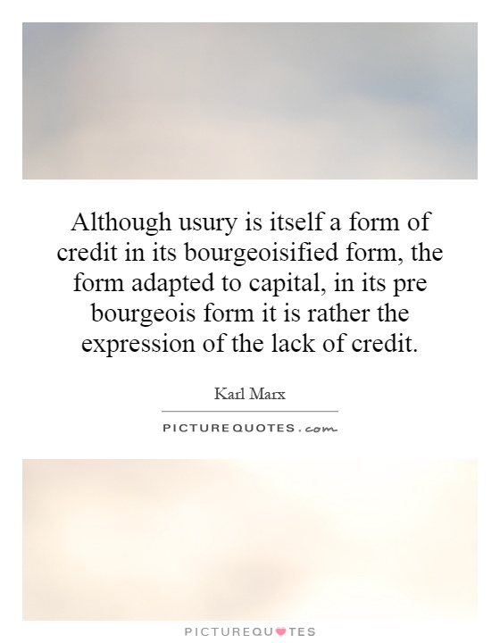 Although usury is itself a form of credit in its bourgeoisified form, the form adapted to capital, in its pre bourgeois form it is rather the expression of the lack of credit Picture Quote #1