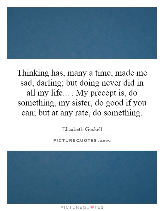 Thinking has, many a time, made me sad, darling; but doing never did in all my life.... My precept is, do something, my sister, do good if you can; but at any rate, do something Picture Quote #1