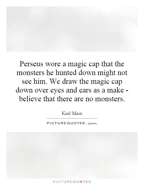 Perseus wore a magic cap that the monsters he hunted down might not see him. We draw the magic cap down over eyes and ears as a make - believe that there are no monsters Picture Quote #1