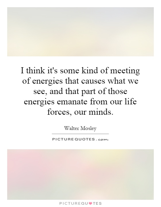 I think it's some kind of meeting of energies that causes what we see, and that part of those energies emanate from our life forces, our minds Picture Quote #1