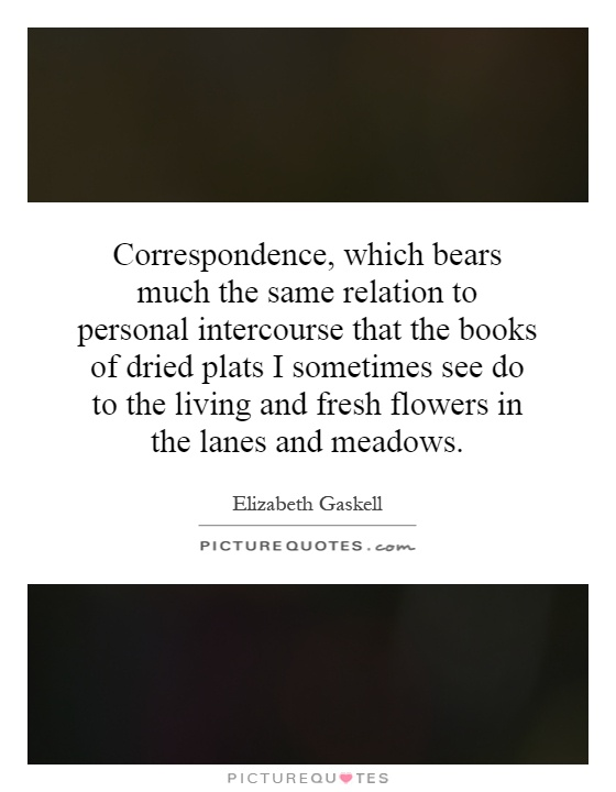 Correspondence, which bears much the same relation to personal intercourse that the books of dried plats I sometimes see do to the living and fresh flowers in the lanes and meadows Picture Quote #1