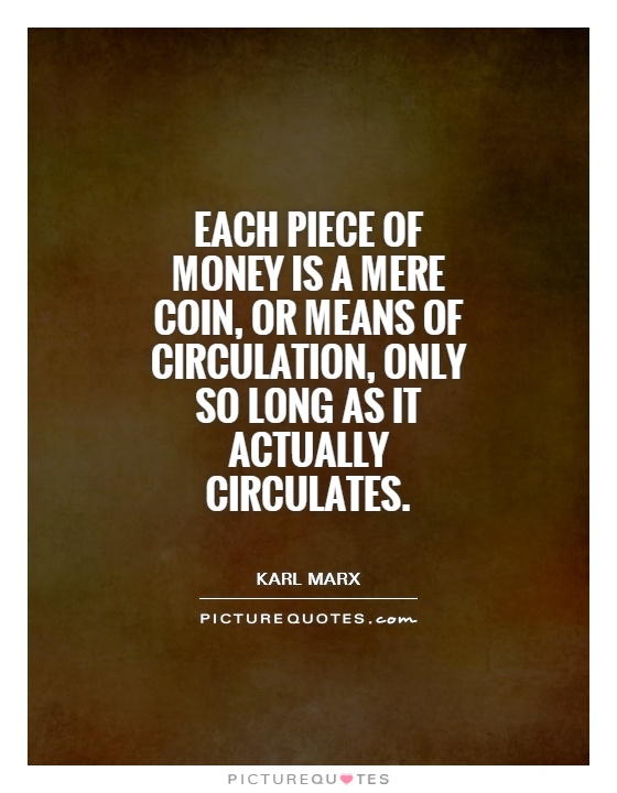 Each piece of money is a mere coin, or means of circulation, only so long as it actually circulates Picture Quote #1