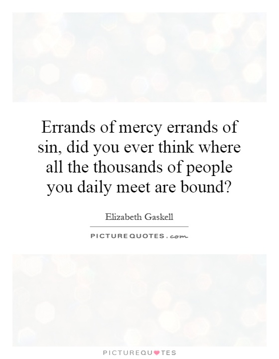 Errands of mercy errands of sin,  did you ever think where all the thousands of people you daily meet are bound? Picture Quote #1