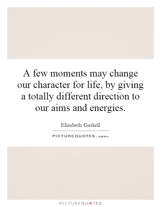 A few moments may change our character for life, by giving a totally different direction to our aims and energies Picture Quote #1