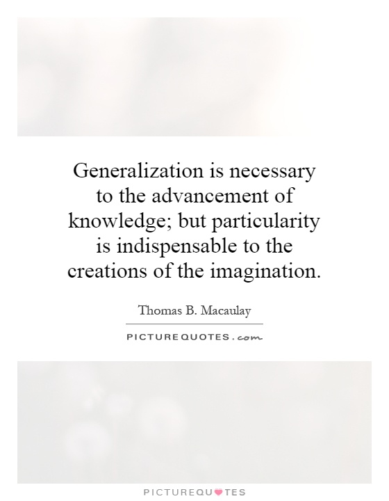 Generalization is necessary to the advancement of knowledge; but particularity is indispensable to the creations of the imagination Picture Quote #1