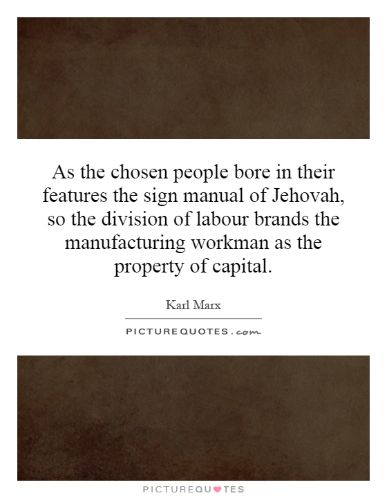 As the chosen people bore in their features the sign manual of Jehovah, so the division of labour brands the manufacturing workman as the property of capital Picture Quote #1