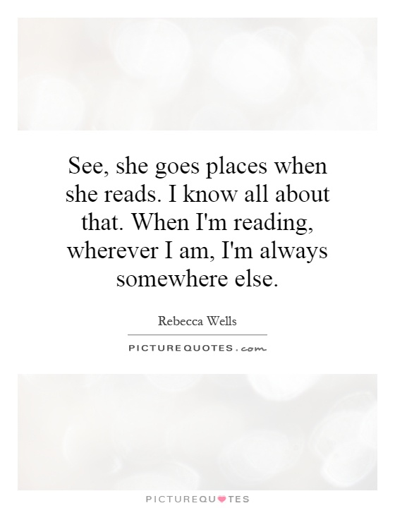 See, she goes places when she reads. I know all about that. When I'm reading, wherever I am, I'm always somewhere else Picture Quote #1