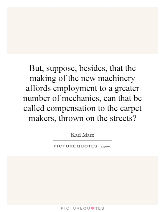 But, suppose, besides, that the making of the new machinery affords employment to a greater number of mechanics, can that be called compensation to the carpet makers, thrown on the streets? Picture Quote #1