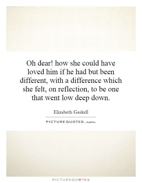 Oh dear! how she could have loved him if he had but been different, with a difference which she felt, on reflection, to be one that went low deep down Picture Quote #1